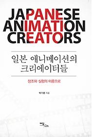 일본 애니메이션의 크리에이터들 = Japanese animation creators : 창조와 실험의 이름으로