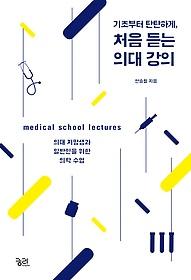 (기초부터 탄탄하게,) 처음 듣는 의대 강의 : 의대 지망생과 일반인을 위한 의학 수업 = medical school lectures