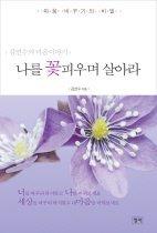 나를 꽃피우며 살아라 :김연수의 마음이야기[전자책]/김연수 지음