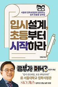 입시 설계, 초등부터 시작하라 : 서울대 입학사정관이 알려주는 한국 입시 맞춤형 공부법