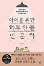 아이를 위한 하루 한 줄 인문학 : 내면의 힘이 탄탄한 아이를 만드는 인생 문장 100