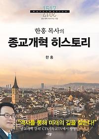 (한홍 목사의)종교개혁 히스토리 : 종교개혁 500주년 기념