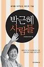박근혜 사람들 : 세대를 아우르는 용인의 기술 /Q30010