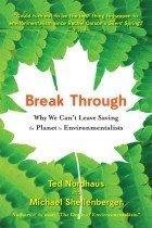 Break Through: Why We Can't Leave Saving the Planet to Environmentalists (Paperback)