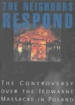 The Neighbors Respond: The Controversy Over the Jedwabne Massacre in Poland (Paperback)