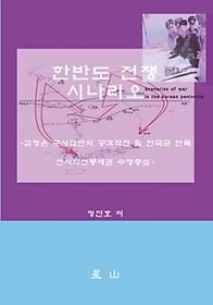 한반도 전쟁 시나리오 = Scenarios of war in the Korean peninsula  : 김정은 군사집단의 공격작전 및 한국군 단독 전시작전통제권 수행중심