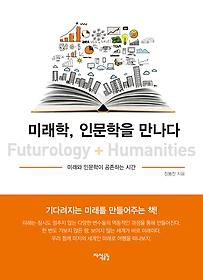미래학, 인문학을 만나다 = Futurology + humanities : 미래와 인문학이 공존하는 시간