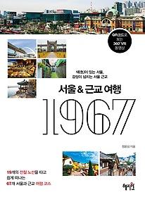 서울&근교 여행 1967 : 19개의 전철 노선을 타고 쉽게 떠나는 67개 서울과 근교 여행 코스