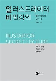 일러스트레이터 비밀강의 = Illustartor secret lecture : all of the tools and menu : 툴과 메뉴의 모든 것