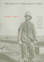 Absolute Destruction: Military Culture and the Practices of War in Imperial Germany (Paper..