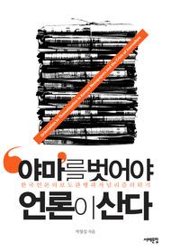 '야마'를 벗어야 언론이 산다 : 한국 언론의 보도 관행과 저널리즘의 위기
