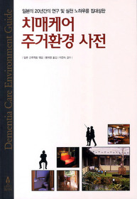 치매케어 주거환경 사전  = Dementia care environment guide  : 일본의 20년간의 연구 및 실천 노하우를 집대성한