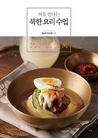 처음 만나는 북한 요리 수업 : 재료 그대로의 맛을 살린 건강한 한식 상차림