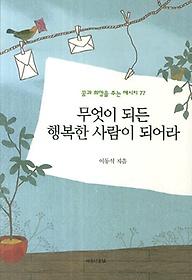 무엇이 되든 행복한 사람이 되어라 : 꿈과 희망을 주는 메시지 77
