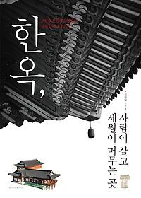 한옥, 사람이 살고 세월이 머무는 곳 : 고건축 전문가 김영일의 한옷 진ㅅ기의 모든 것