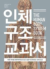 인체 구조 교과서  = The human body system book  : 아픈 부위를 해부학적으로 알고 싶을 때 찾아보는 인체 도감