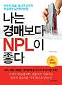 나는 경매보다 NPL이 좋다 : NPL의 전설, 성시근 교수의 부실채권 실전투자비법