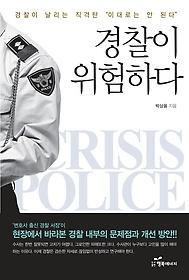 경찰이 위험하다 = Crisis police : 꼼꼼하게 때론 따뜻하게 경찰을 경찰답게 하라!