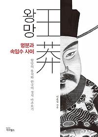 왕망 : 명분과 속임수 사이 : 왕망의 통치와 한국의 정치 마주보기