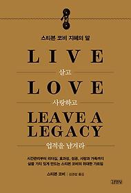 살고 사랑하고 업적을 남겨라 = Live Love Leave a Legacy : 스티브 코비 지혜의 말