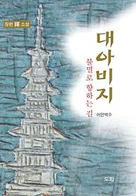 대아비지 : 장편 禪 소설 : 불멸로 향하는 길