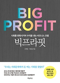 빅프라핏 :사회를 변화시키며 수익을 내는 비즈니스 모델 =Big profit