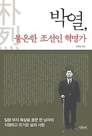 박열, 불온한 조선인 혁명가 : 일왕 부자 폭살을 꿈꾼 한 남자의 치열하고 뜨거운 삶과 사랑
