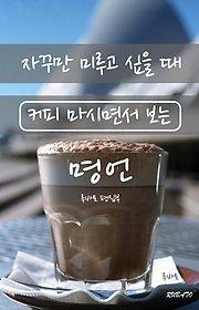 자꾸만 미루고 싶을 때 커피 마시면서 보는 명언