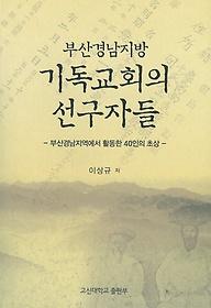 부산경남지방 기독교회의 선구자들 = Christian leaders in the forming of Christian Churches in Busan and South Kyung Sang province : 부산경남지역에서 활동한 40인의 초상
