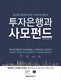 (글로벌 금융업계 실무 수준으로 배우는) 투자은행과 사모펀드 :재무분석, 가치평가 이론과 실제 M&A 및 LBO 투자 사례의 연결 =Investment banking & private equity