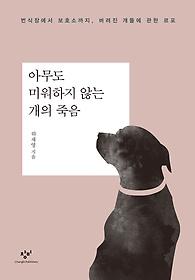 아무도 미워하지 않는 개의 죽음 :번식장에서 보호소까지, 버려진 개들에 관한 르포