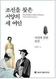 조선을 찾은 서양의 세 여인 = Three western ladies in Chosun : truth confined by the eyes : 시선에 갇힌 진실