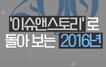 """[2016결산③] """"ㄱ나니?"""" 이슈앤스토리로 돌아보는 2~"""