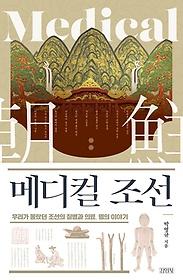 메디컬 조선 :우리가 몰랐던 조선의 질병과 의료, 명의 이야기 =Medical 朝鮮